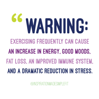 Warning: Exercising frequently can cause an increase in energy, good moods, fat loss, an improved immune system, and a dramatic reduction in stress.